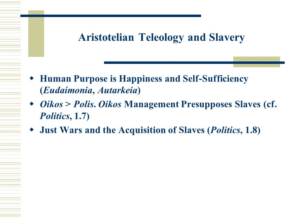 Aristotelian Teleology and Slavery  Human Purpose is Happiness and Self-Sufficiency (Eudaimonia, Autarkeia)  Oikos > Polis.