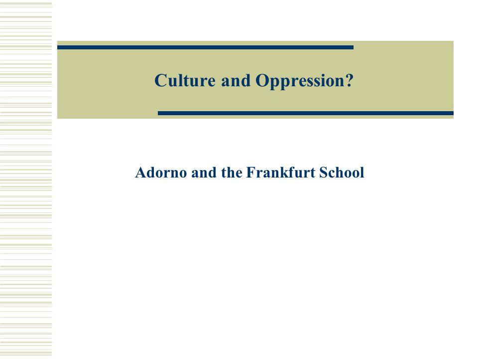 Culture and Oppression Adorno and the Frankfurt School