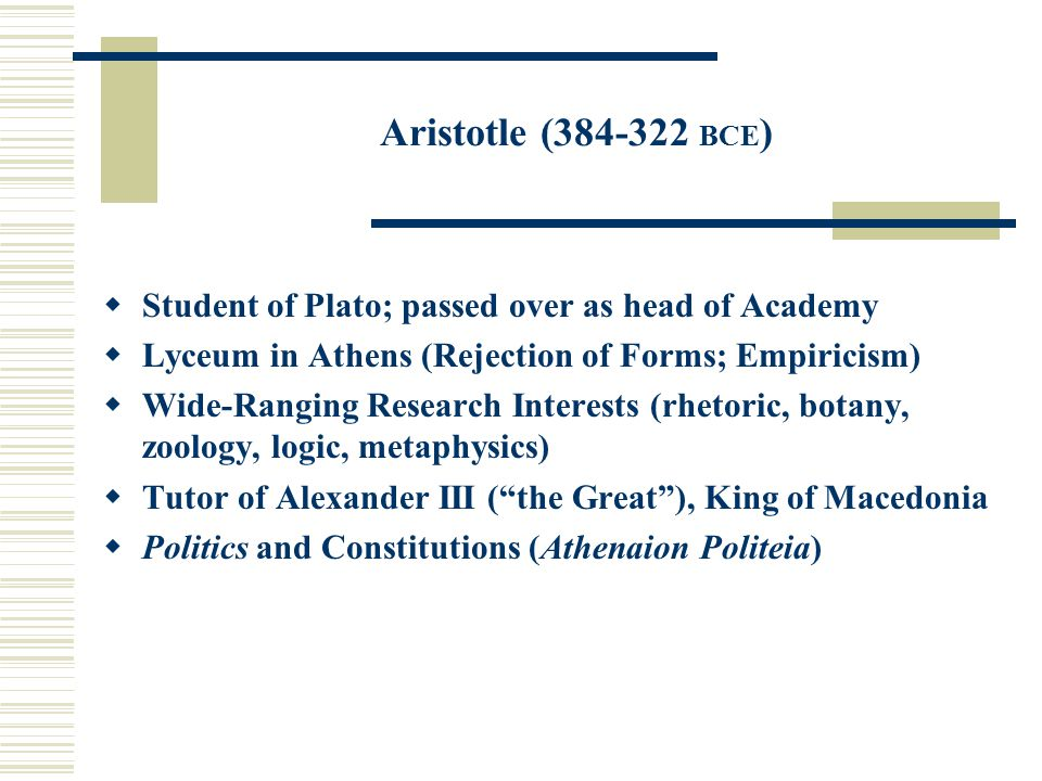 Aristotle (384-322 BCE )  Student of Plato; passed over as head of Academy  Lyceum in Athens (Rejection of Forms; Empiricism)  Wide-Ranging Researc