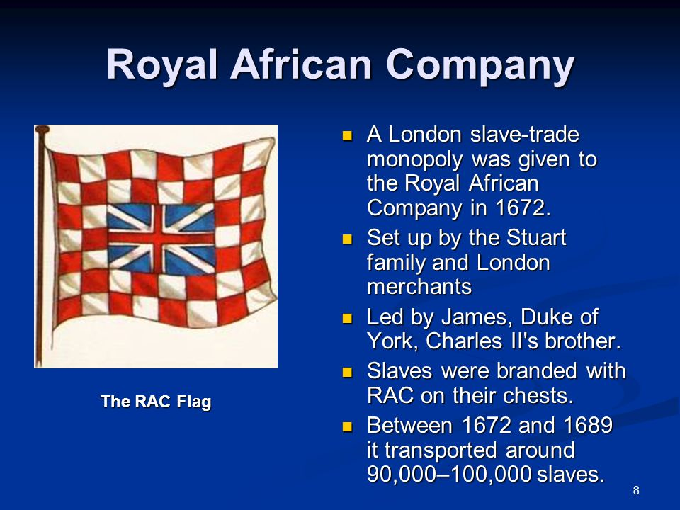 8 Royal African Company A London slave-trade monopoly was given to the Royal African Company in 1672.