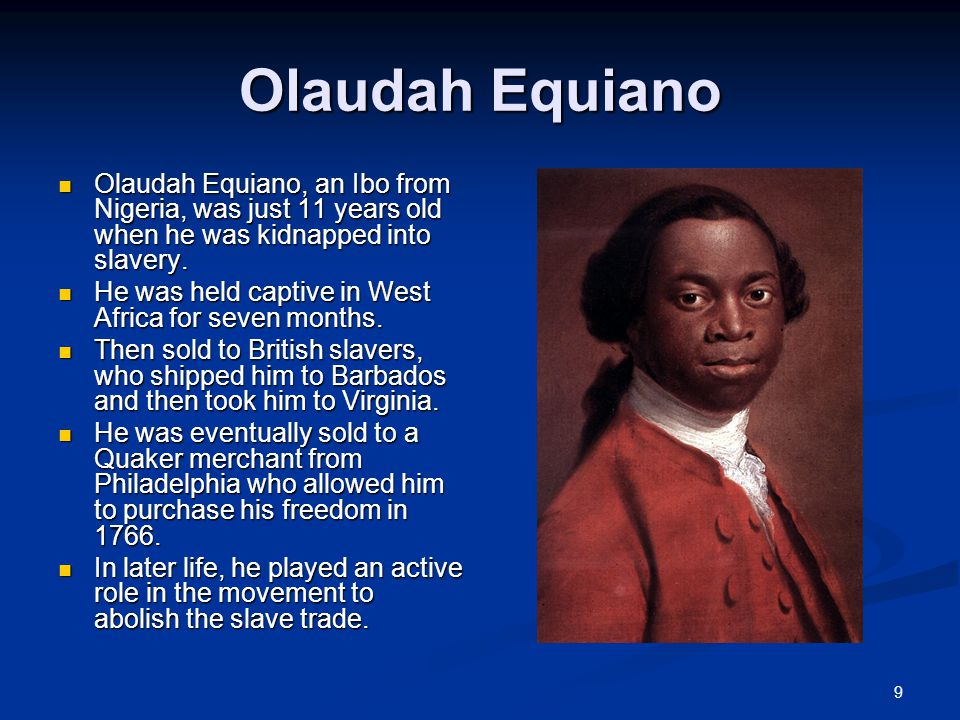 9 Olaudah Equiano Olaudah Equiano, an Ibo from Nigeria, was just 11 years old when he was kidnapped into slavery.