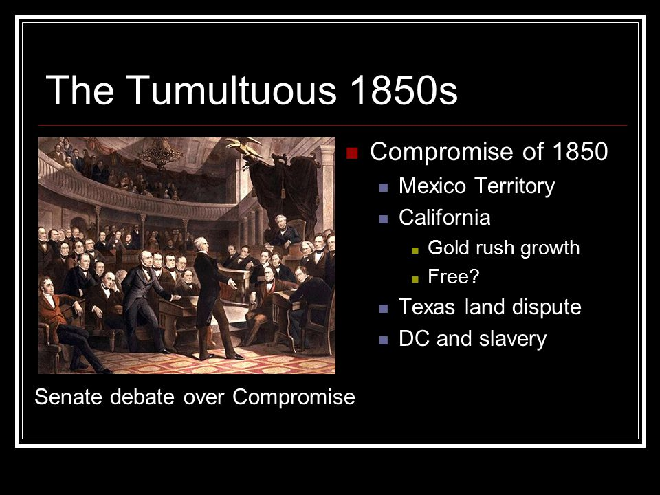 The Tumultuous 1850s Compromise of 1850 Mexico Territory California Gold rush growth Free.