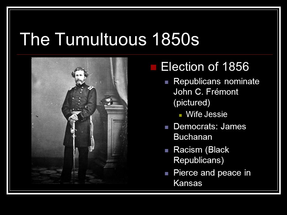 The Tumultuous 1850s Election of 1856 Republicans nominate John C.