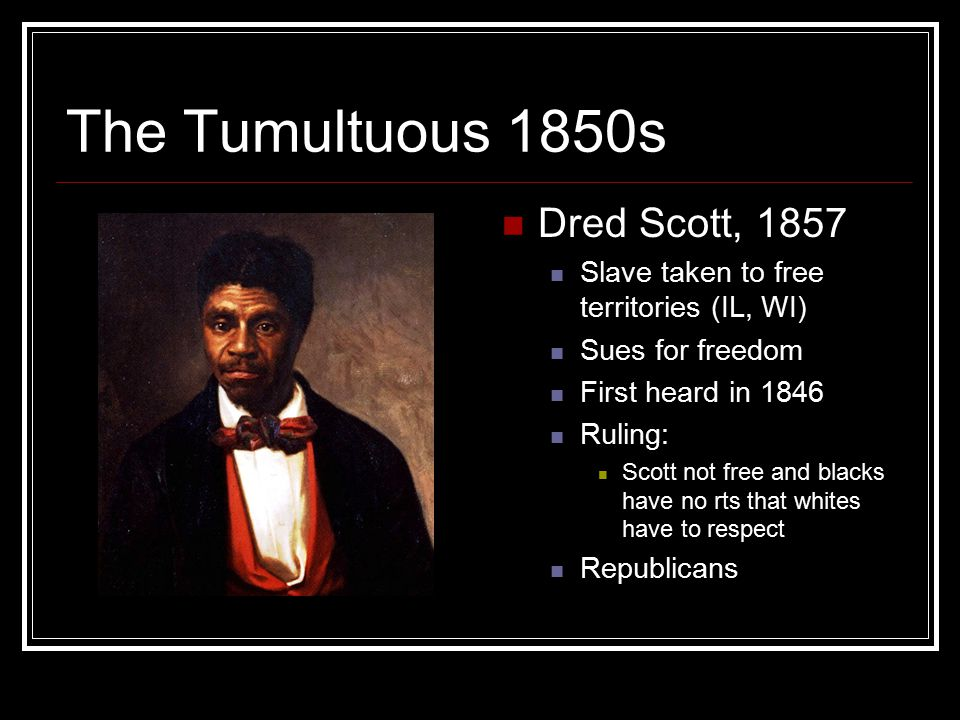 The Tumultuous 1850s Dred Scott, 1857 Slave taken to free territories (IL, WI) Sues for freedom First heard in 1846 Ruling: Scott not free and blacks have no rts that whites have to respect Republicans