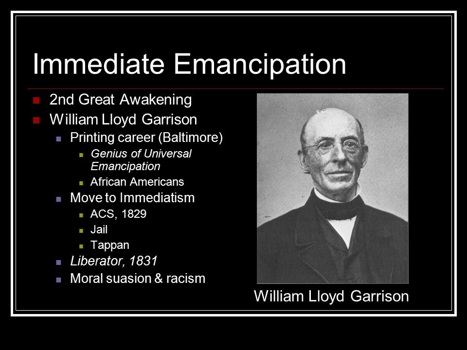 Immediate Emancipation 2nd Great Awakening William Lloyd Garrison Printing career (Baltimore) Genius of Universal Emancipation African Americans Move to Immediatism ACS, 1829 Jail Tappan Liberator, 1831 Moral suasion & racism William Lloyd Garrison