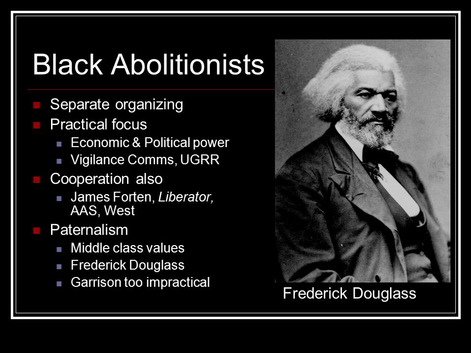 Black Abolitionists Separate organizing Practical focus Economic & Political power Vigilance Comms, UGRR Cooperation also James Forten, Liberator, AAS, West Paternalism Middle class values Frederick Douglass Garrison too impractical Frederick Douglass