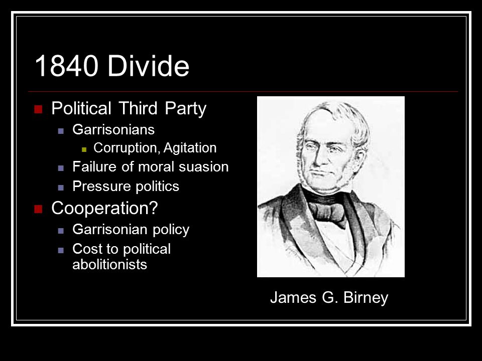 1840 Divide Political Third Party Garrisonians Corruption, Agitation Failure of moral suasion Pressure politics Cooperation.
