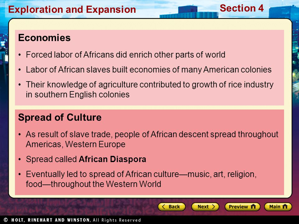Exploration and Expansion Section 4 Spread of Culture As result of slave trade, people of African descent spread throughout Americas, Western Europe Spread called African Diaspora Eventually led to spread of African culture—music, art, religion, food—throughout the Western World Economies Forced labor of Africans did enrich other parts of world Labor of African slaves built economies of many American colonies Their knowledge of agriculture contributed to growth of rice industry in southern English colonies