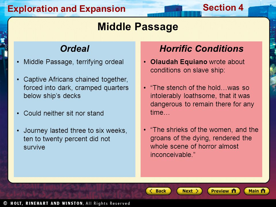 Exploration and Expansion Section 4 Olaudah Equiano wrote about conditions on slave ship: The stench of the hold…was so intolerably loathsome, that it was dangerous to remain there for any time… The shrieks of the women, and the groans of the dying, rendered the whole scene of horror almost inconceivable. Horrific Conditions Middle Passage, terrifying ordeal Captive Africans chained together, forced into dark, cramped quarters below ship's decks Could neither sit nor stand Journey lasted three to six weeks, ten to twenty percent did not survive Ordeal Middle Passage