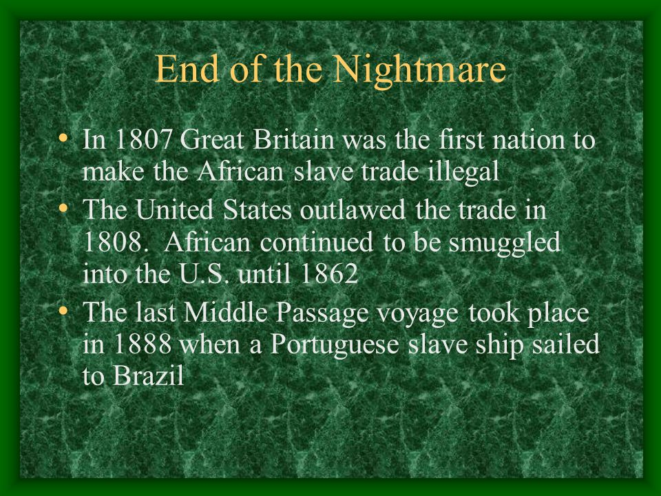 End of the Nightmare In 1807 Great Britain was the first nation to make the African slave trade illegal The United States outlawed the trade in 1808.