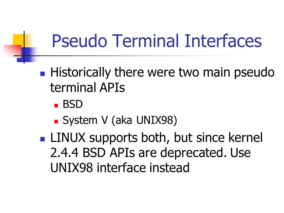 Pseudo Terminal Interfaces Historically there were two main pseudo terminal APIs BSD System V (aka UNIX98) LINUX supports both, but since kernel 2.4.4 BSD APIs are deprecated.