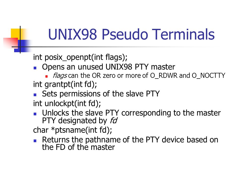 UNIX98 Pseudo Terminals int posix_openpt(int flags); Opens an unused UNIX98 PTY master flags can the OR zero or more of O_RDWR and O_NOCTTY int grantpt(int fd); Sets permissions of the slave PTY int unlockpt(int fd); Unlocks the slave PTY corresponding to the master PTY designated by fd char *ptsname(int fd); Returns the pathname of the PTY device based on the FD of the master