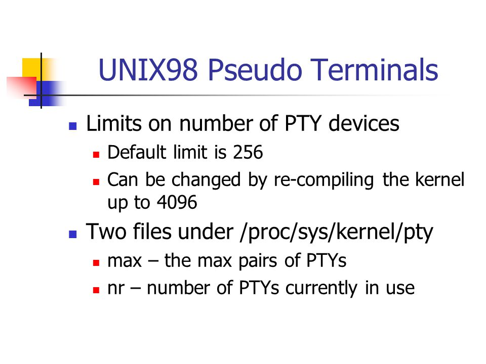 UNIX98 Pseudo Terminals Limits on number of PTY devices Default limit is 256 Can be changed by re-compiling the kernel up to 4096 Two files under /proc/sys/kernel/pty max – the max pairs of PTYs nr – number of PTYs currently in use