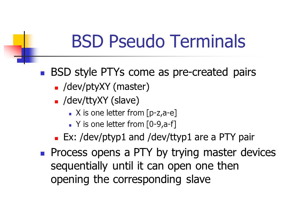 BSD Pseudo Terminals BSD style PTYs come as pre-created pairs /dev/ptyXY (master) /dev/ttyXY (slave) X is one letter from [p-z,a-e] Y is one letter from [0-9,a-f] Ex: /dev/ptyp1 and /dev/ttyp1 are a PTY pair Process opens a PTY by trying master devices sequentially until it can open one then opening the corresponding slave