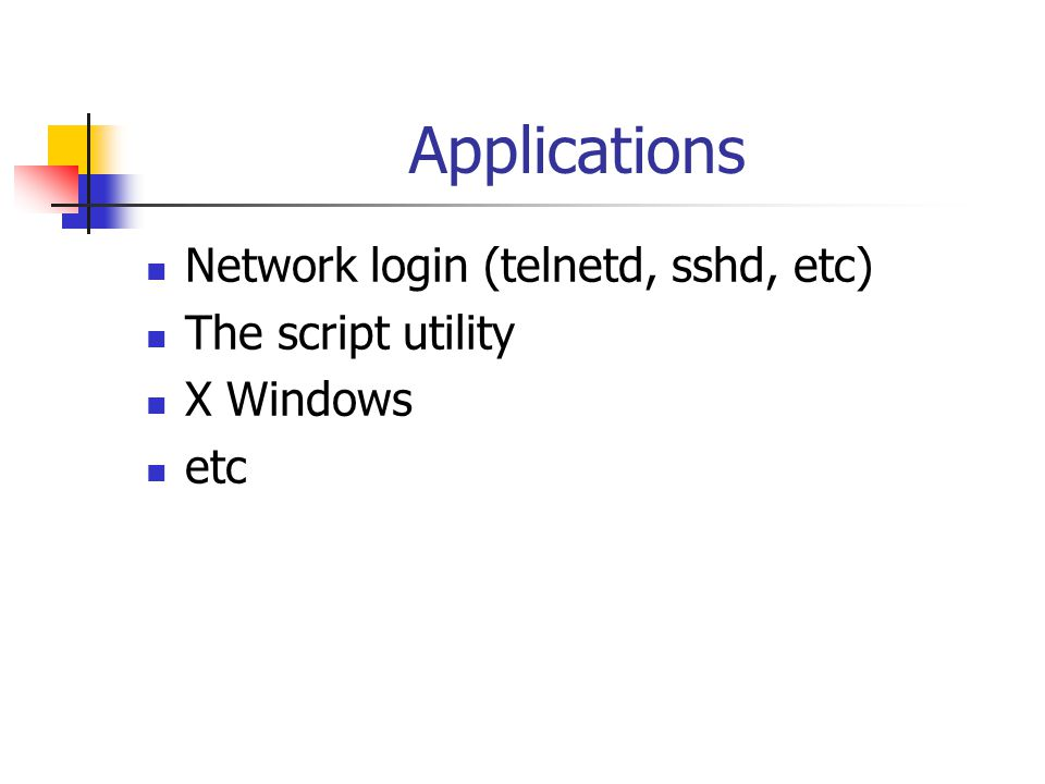 Applications Network login (telnetd, sshd, etc) The script utility X Windows etc
