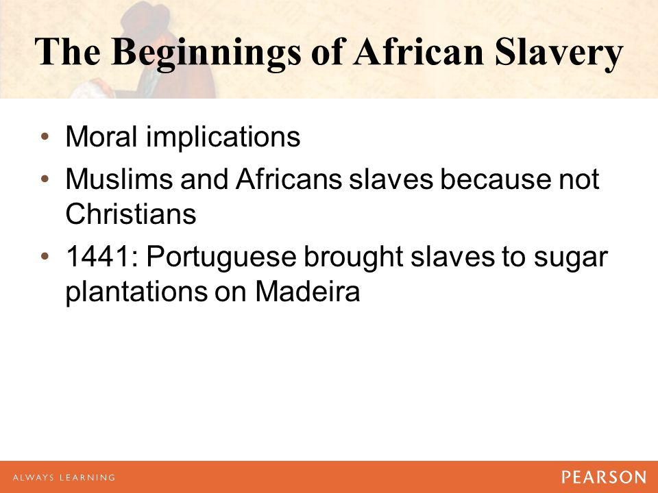 The Beginnings of African Slavery Moral implications Muslims and Africans slaves because not Christians 1441: Portuguese brought slaves to sugar plant