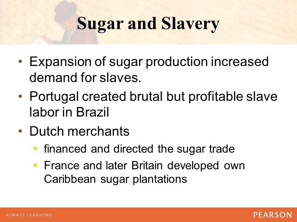 Sugar and Slavery Expansion of sugar production increased demand for slaves. Portugal created brutal but profitable slave labor in Brazil Dutch mercha
