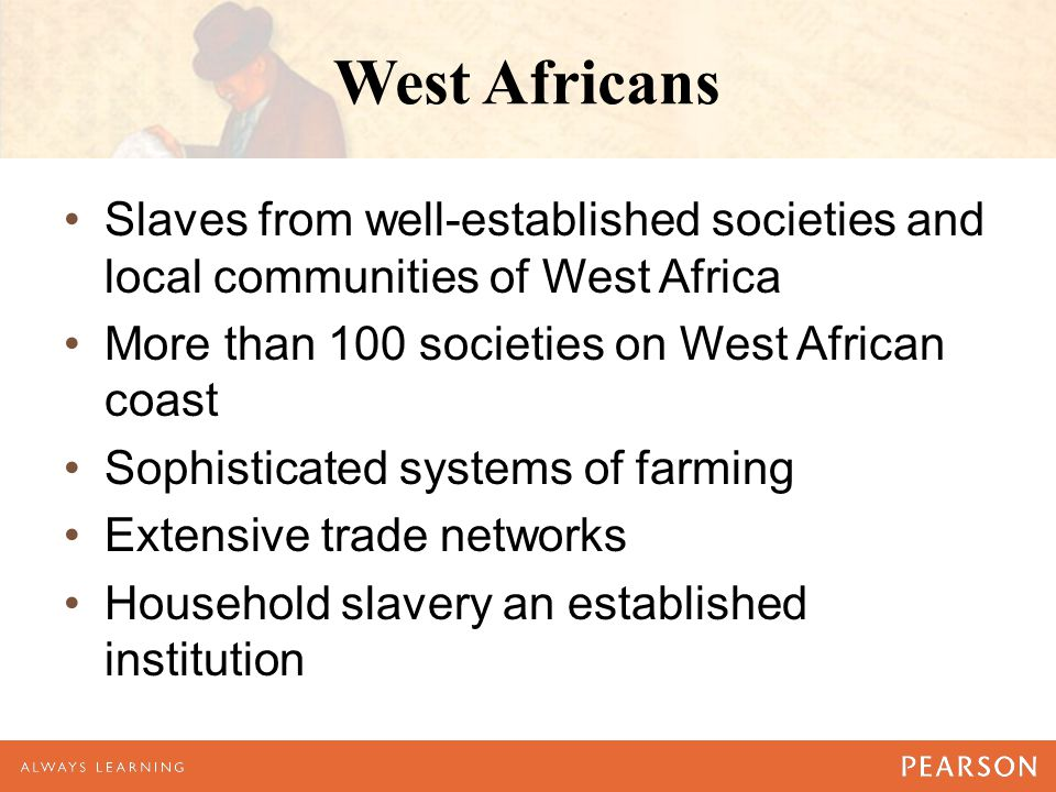 West Africans Slaves from well-established societies and local communities of West Africa More than 100 societies on West African coast Sophisticated