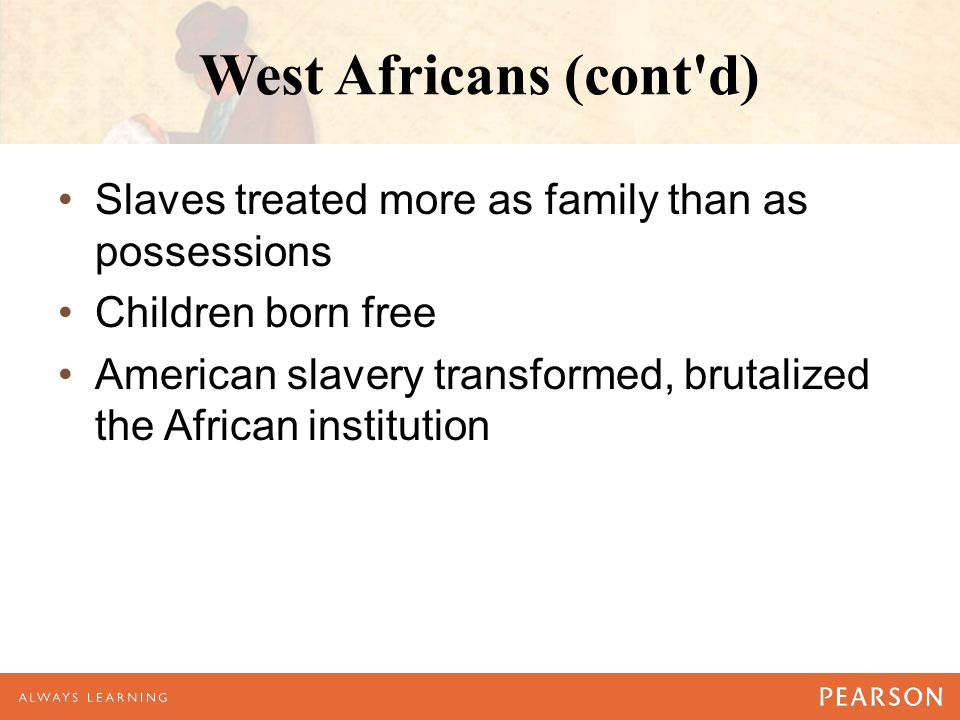 West Africans (cont'd) Slaves treated more as family than as possessions Children born free American slavery transformed, brutalized the African insti
