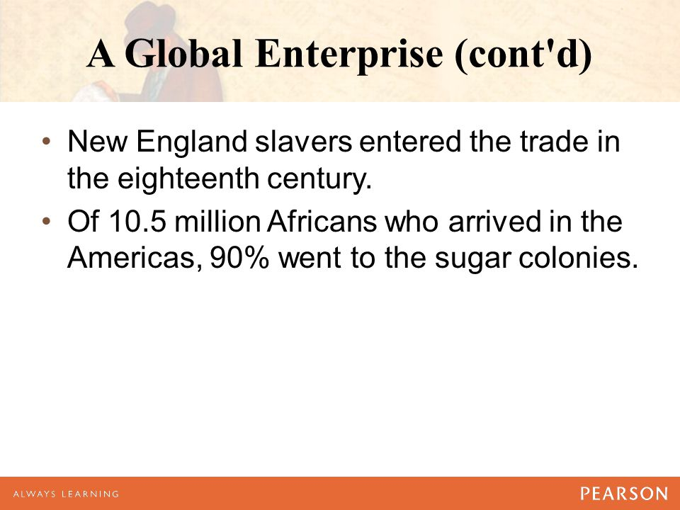 A Global Enterprise (cont d) New England slavers entered the trade in the eighteenth century.