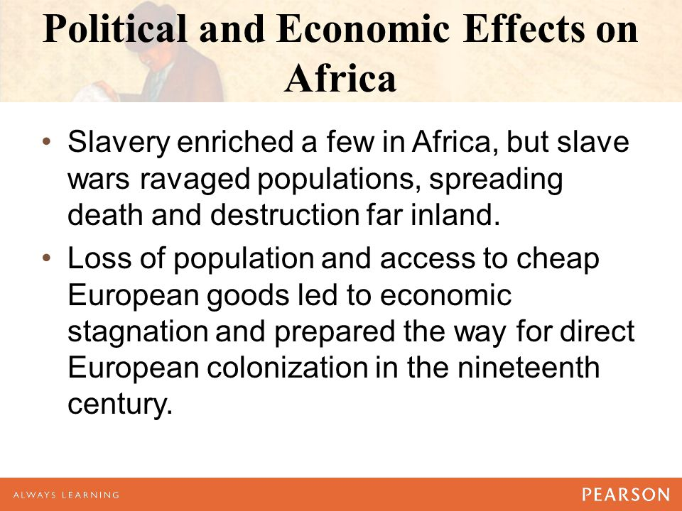 Political and Economic Effects on Africa Slavery enriched a few in Africa, but slave wars ravaged populations, spreading death and destruction far inland.