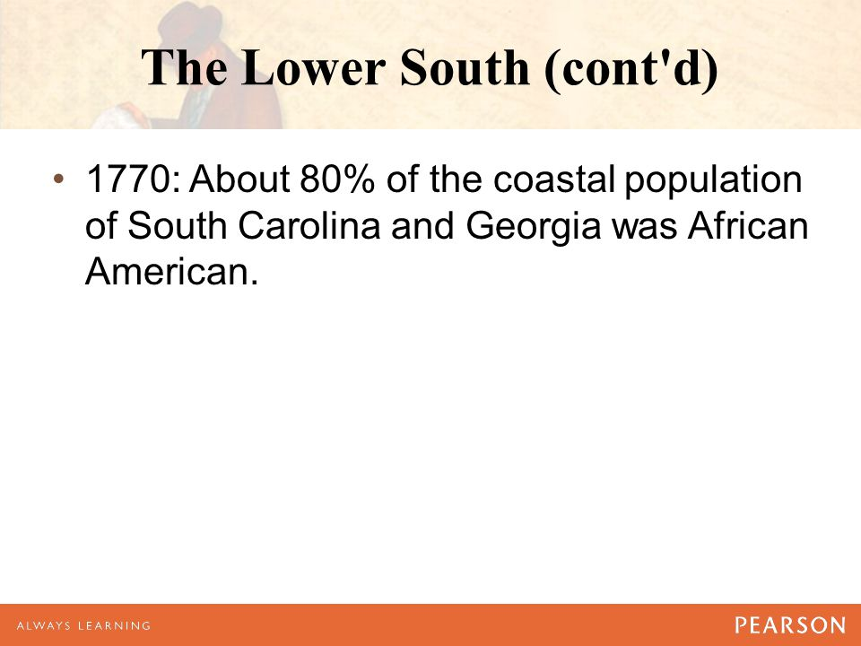 The Lower South (cont'd) 1770: About 80% of the coastal population of South Carolina and Georgia was African American.