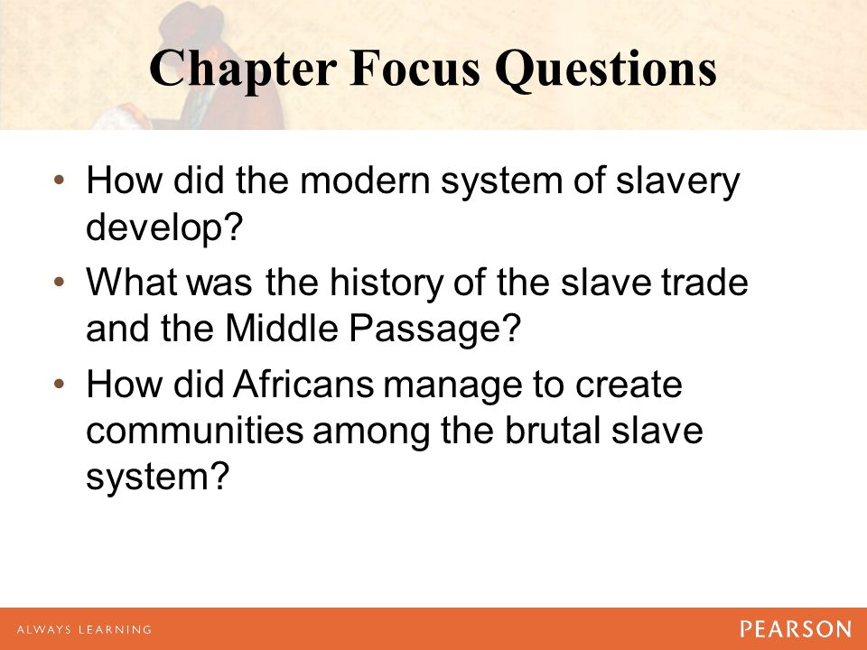 Chapter Focus Questions How did the modern system of slavery develop.