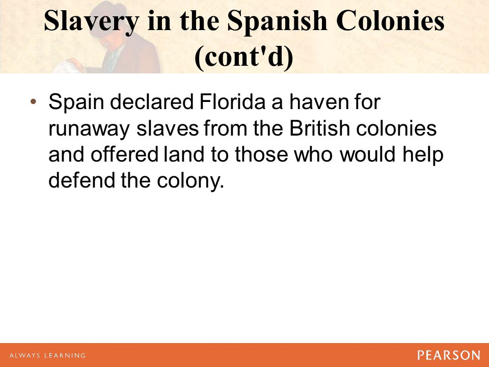 Slavery in the Spanish Colonies (cont d) Spain declared Florida a haven for runaway slaves from the British colonies and offered land to those who would help defend the colony.