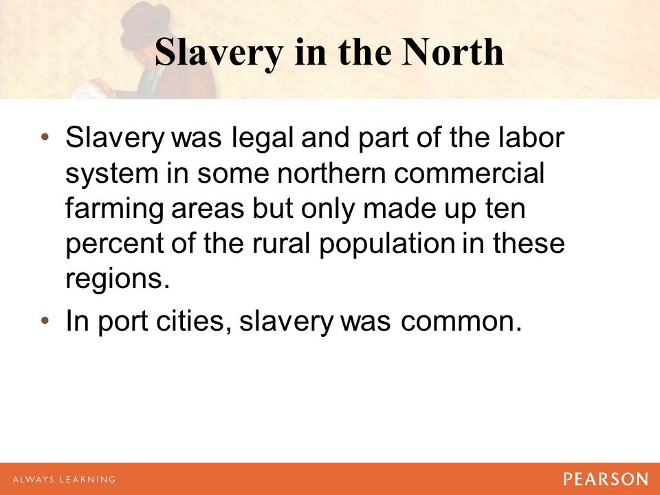 Slavery in the North Slavery was legal and part of the labor system in some northern commercial farming areas but only made up ten percent of the rural population in these regions.