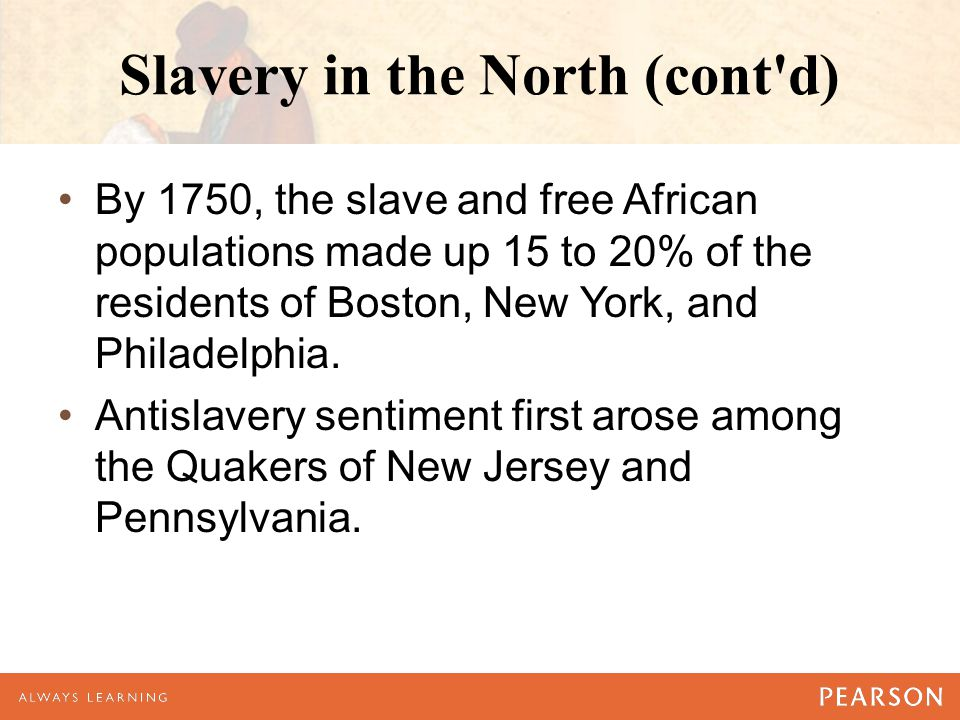 Slavery in the North (cont'd) By 1750, the slave and free African populations made up 15 to 20% of the residents of Boston, New York, and Philadelphia