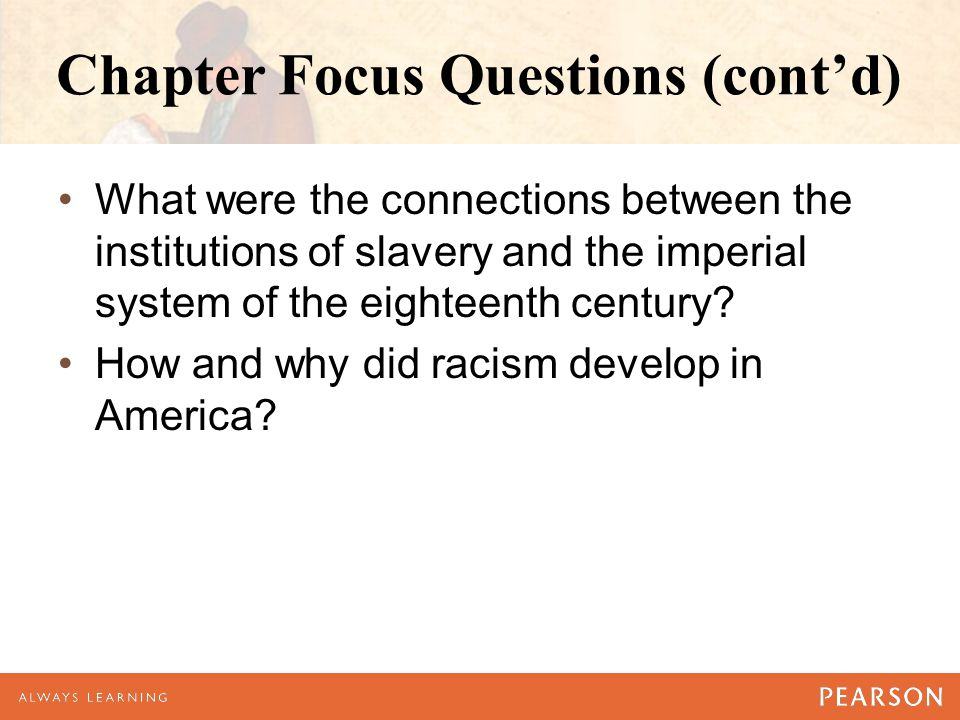 Chapter Focus Questions (cont'd) What were the connections between the institutions of slavery and the imperial system of the eighteenth century? How