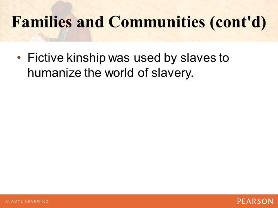 Families and Communities (cont d) Fictive kinship was used by slaves to humanize the world of slavery.