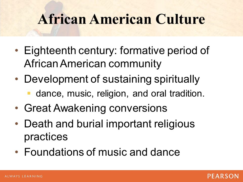 African American Culture Eighteenth century: formative period of African American community Development of sustaining spiritually  dance, music, reli