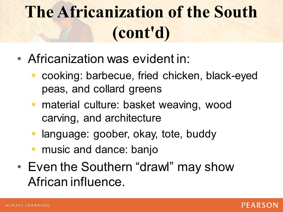 The Africanization of the South (cont d) Africanization was evident in:  cooking: barbecue, fried chicken, black-eyed peas, and collard greens  material culture: basket weaving, wood carving, and architecture  language: goober, okay, tote, buddy  music and dance: banjo Even the Southern drawl may show African influence.