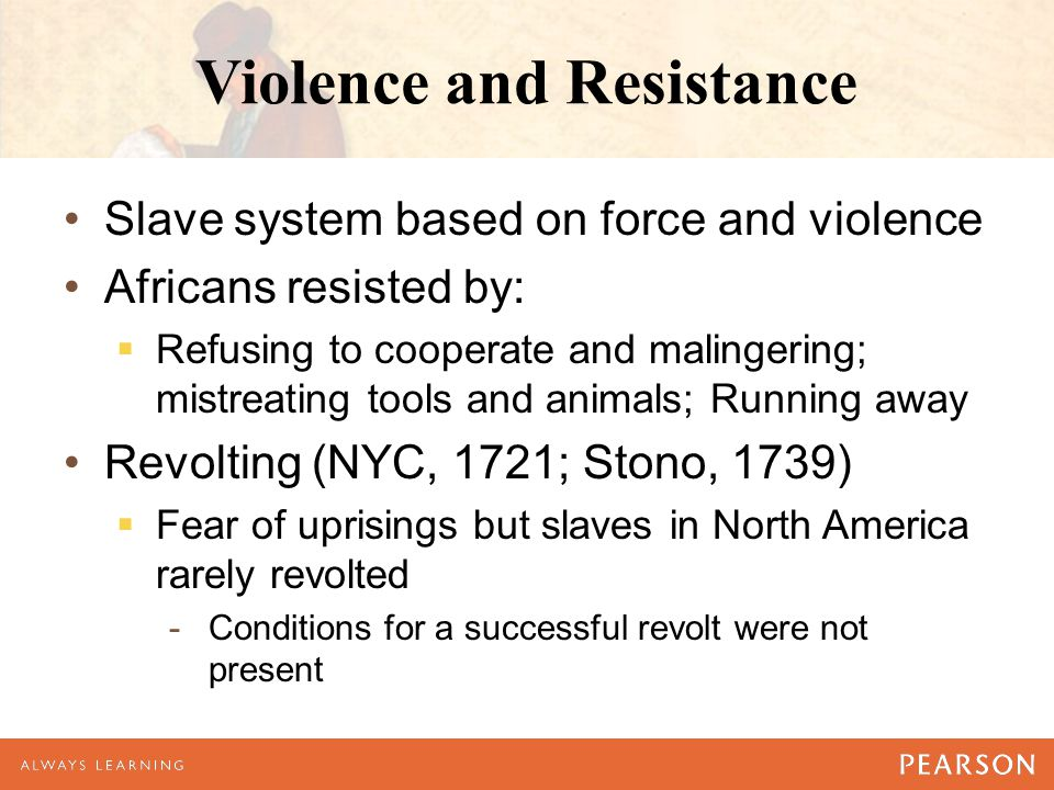 Violence and Resistance Slave system based on force and violence Africans resisted by:  Refusing to cooperate and malingering; mistreating tools and animals; Running away Revolting (NYC, 1721; Stono, 1739)  Fear of uprisings but slaves in North America rarely revolted -Conditions for a successful revolt were not present