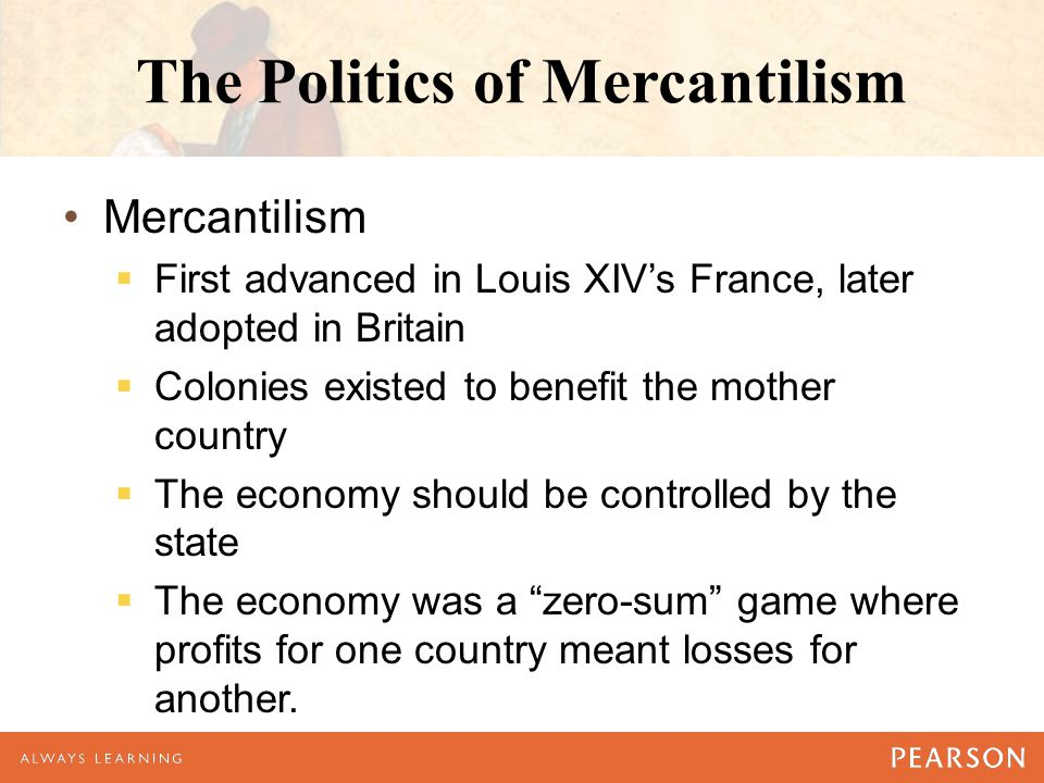 The Politics of Mercantilism Mercantilism  First advanced in Louis XIV's France, later adopted in Britain  Colonies existed to benefit the mother country  The economy should be controlled by the state  The economy was a zero-sum game where profits for one country meant losses for another.