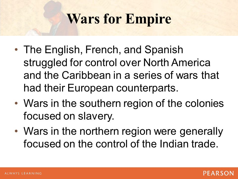 Wars for Empire The English, French, and Spanish struggled for control over North America and the Caribbean in a series of wars that had their Europea
