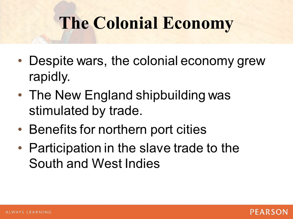 The Colonial Economy Despite wars, the colonial economy grew rapidly. The New England shipbuilding was stimulated by trade. Benefits for northern port