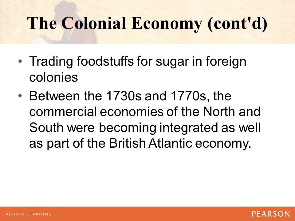 The Colonial Economy (cont'd) Trading foodstuffs for sugar in foreign colonies Between the 1730s and 1770s, the commercial economies of the North and