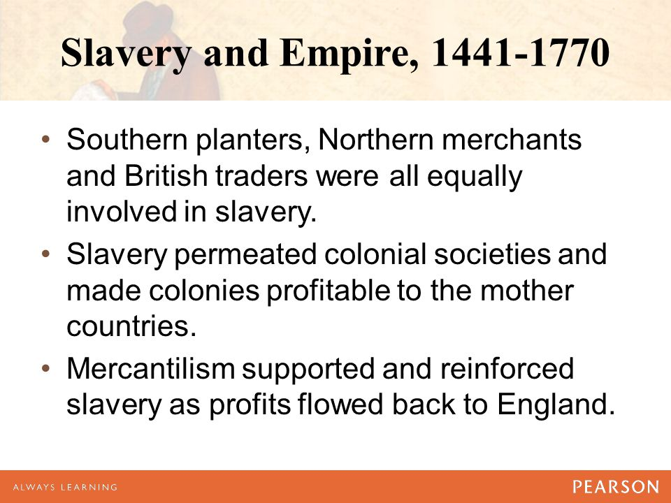 Slavery and Empire, 1441-1770 Southern planters, Northern merchants and British traders were all equally involved in slavery. Slavery permeated coloni