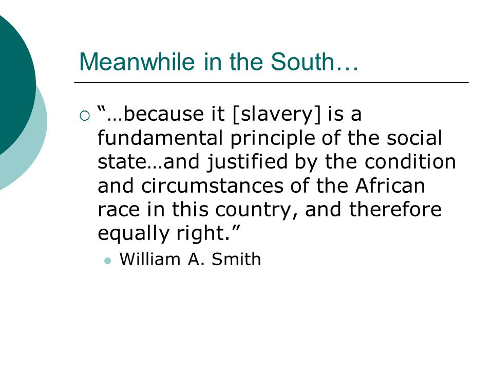 Meanwhile in the South…  …because it [slavery] is a fundamental principle of the social state…and justified by the condition and circumstances of the African race in this country, and therefore equally right. William A.