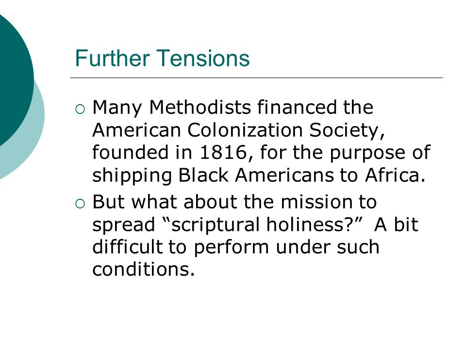 Further Tensions  Many Methodists financed the American Colonization Society, founded in 1816, for the purpose of shipping Black Americans to Africa.