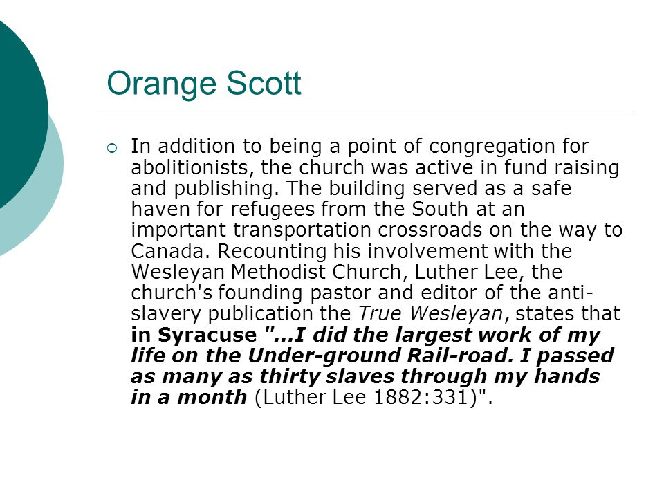 Orange Scott  In addition to being a point of congregation for abolitionists, the church was active in fund raising and publishing.