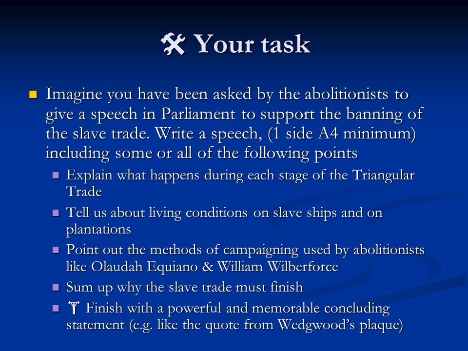 Your task Imagine you have been asked by the abolitionists to give a speech in Parliament to support the banning of the slave trade.