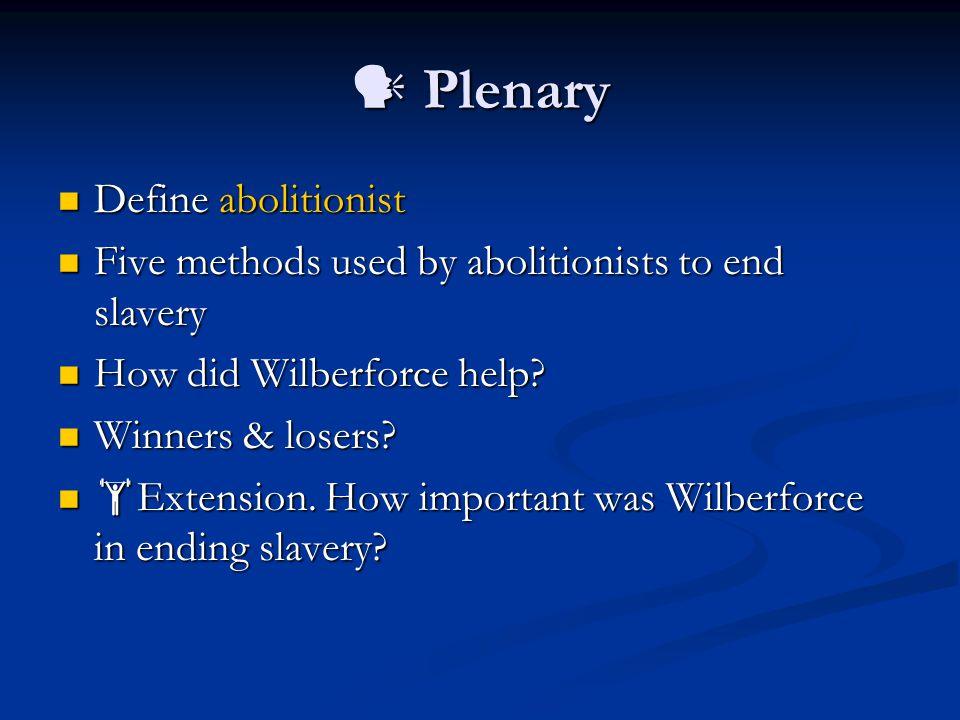 Plenary Plenary Define abolitionist Define abolitionist Five methods used by abolitionists to end slavery Five methods used by abolitionists to end slavery How did Wilberforce help.