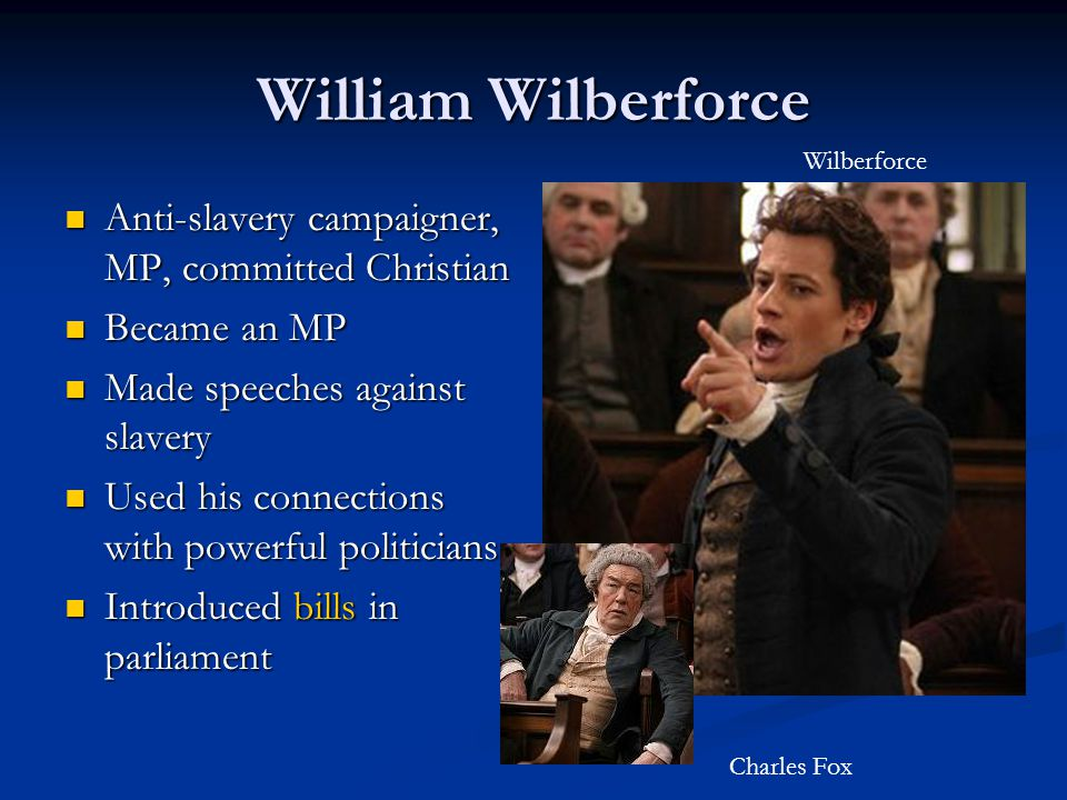 William Wilberforce Anti-slavery campaigner, MP, committed Christian Anti-slavery campaigner, MP, committed Christian Became an MP Became an MP Made speeches against slavery Made speeches against slavery Used his connections with powerful politicians Used his connections with powerful politicians Introduced bills in parliament Introduced bills in parliament Wilberforce Charles Fox