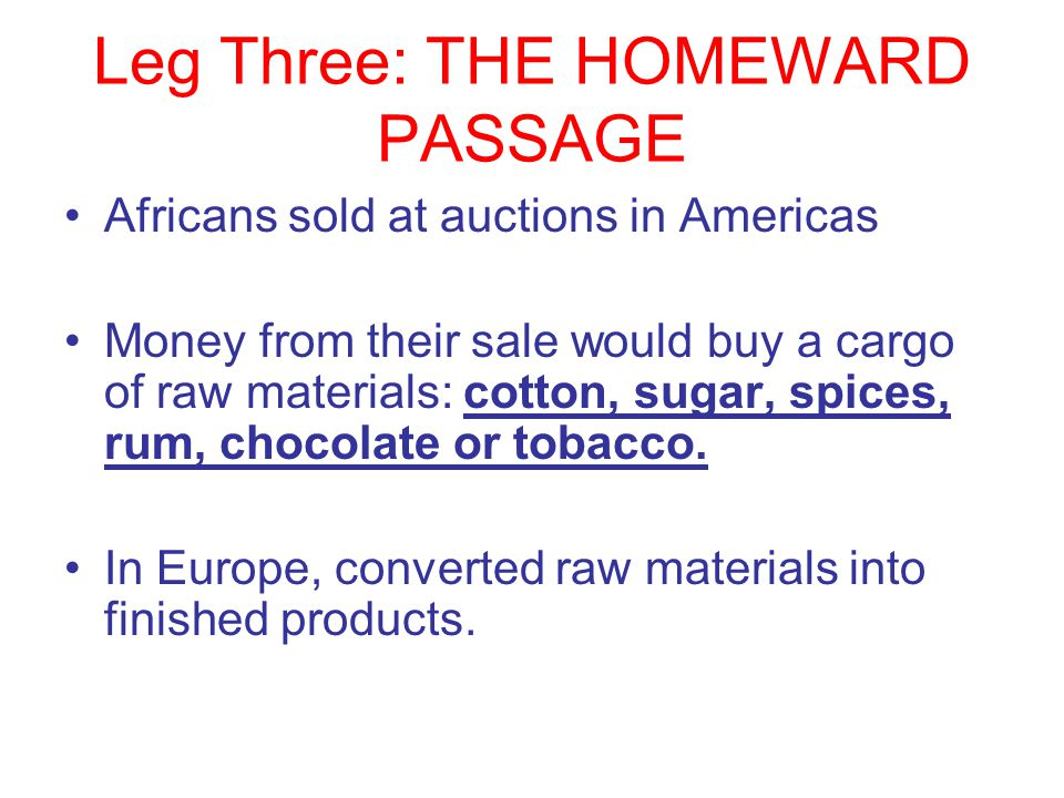 Leg Three: THE HOMEWARD PASSAGE Africans sold at auctions in Americas Money from their sale would buy a cargo of raw materials: cotton, sugar, spices,