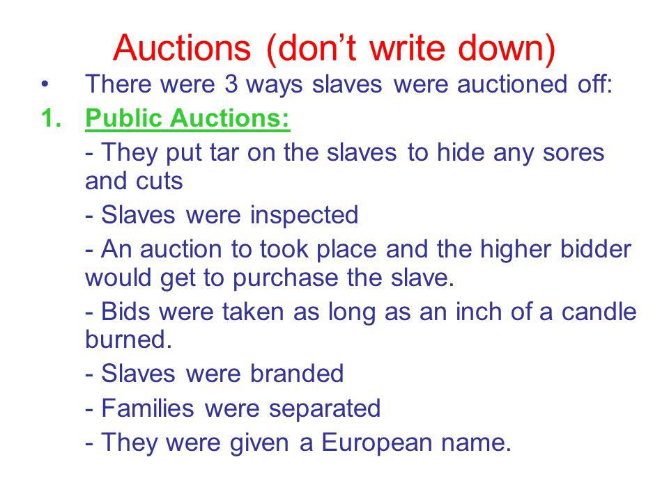 Auctions (don't write down) There were 3 ways slaves were auctioned off: 1.Public Auctions: - They put tar on the slaves to hide any sores and cuts -