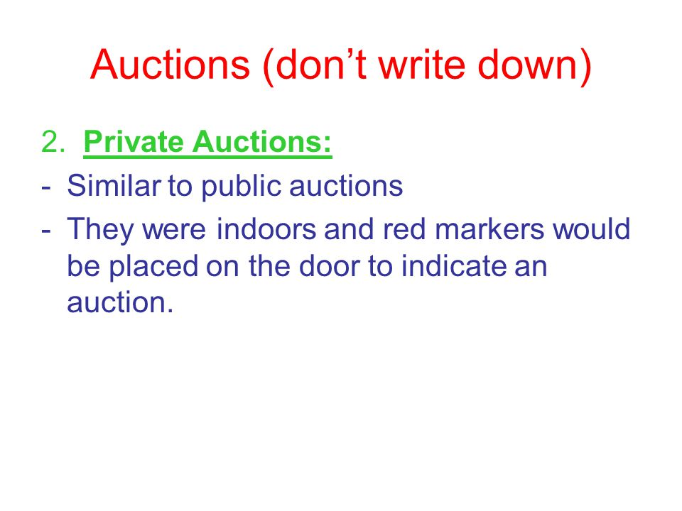 Auctions (don't write down) 2. Private Auctions: -Similar to public auctions -They were indoors and red markers would be placed on the door to indicat