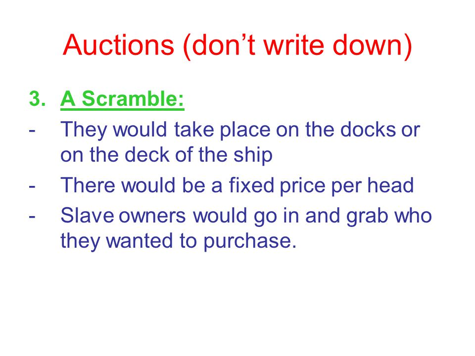 Auctions (don't write down) 3.A Scramble: -They would take place on the docks or on the deck of the ship -There would be a fixed price per head -Slave